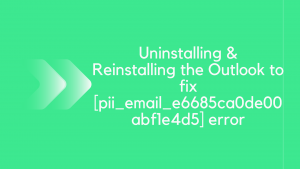 Uninstalling & Reinstalling the Outlook to fix [pii_email_e6685ca0de00abf1e4d5]